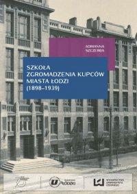 Szkoła Zgromadzenia Kupców miasta Łodzi (1898‒1939) - Adrianna Szczerba