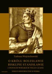 O królu Bolesławie, biskupie Stanisławie i innych wielkich tego czasu. Szkice historyczne jedenastego wieku - Tadeusz Wojciechowski