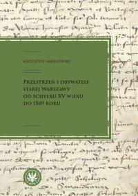 Przestrzeń i obywatele Starej Warszawy od schyłku XV wieku do 1569 roku - Krzysztof Mrozowski