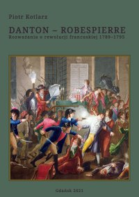 Danton - Robespierre. Rozważania o rewolucji francuskiej 1789–1795 - Piotr Kotlarz