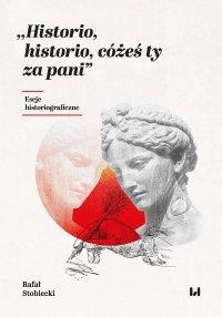 Historio, historio, cóżeś ty za pani. Eseje historiograficzne - Rafał Stobiecki