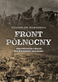Front Północny. Organizacja i walki we wrześniu 1939 roku - Stanisław Maksimiec