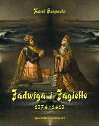 Jadwiga i Jagiełło 1374-1413. Opowiadanie historyczne - Karol Szajnocha