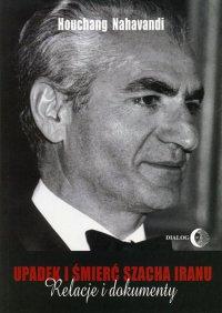 Upadek i śmierć szacha Iranu. Relacje i dokumenty - Houchang Nahavandi
