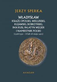 Władysław Książę Opolski, Wieluński, Kujawski, Dobrzyński, Pan Rusi, Palatyn Węgier i Namiestnik Polski (1326/1330 - 8 lu 18 maja 1401) - Jerzy Sperka