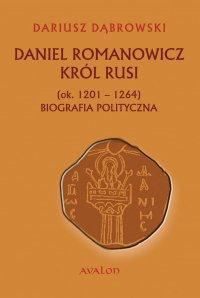 Daniel Romanowicz. Król Rusi (ok. 1201 - 1264). Biografia polityczna - Dariusz Dąbrowski
