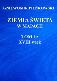 Ziemia Święta w mapach. Tom II: XVIII wiek - Gniewomir Pieńkowski