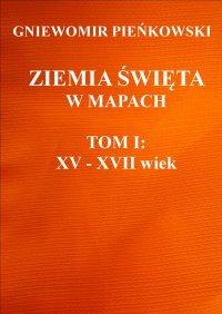 Ziemia Święta w mapach. Tom I: XV - XVII wiek - Gniewomir Pieńkowski
