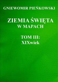 Ziemia Święta w mapach. Tom III: XIX wiek - Gniewomir Pieńkowski