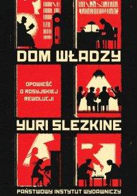 Dom Władzy. Opowieść o rosyjskiej rewolucji - Yuri Slezkine