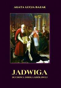 Jadwiga. Duchowa droga królowej - Agata Łucja Bazak