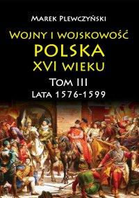 Wojny i wojskowość polska XVI wieku. Tom III. Lata 1576-1599 - Marek Plewczyński