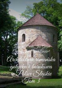 Architektura romańska, gotycka i barokowa w Polsce. Województwo śląskie. Tom 3 - Krzysztof Derda-Guizot