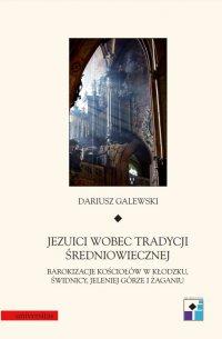 Jezuici wobec tradycji średniowiecznej. Barokizacje kościołów w Kłodzku, Świdnicy, Jeleniej Górze i Żaganiu - Dariusz Galewski