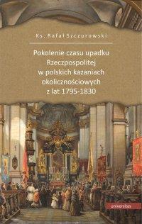 Pokolenie czasu upadku Rzeczpospolitej w polskich kazaniach okolicznościowych z lat 1795-1830 - Ks. Rafał Szczurowski Szczurowski