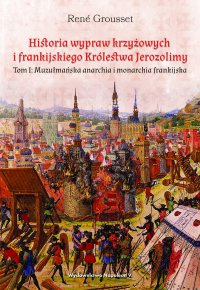 Historia wypraw krzyżowych i frankijskiego Królestwa Jerozolimy. Tom I: Muzułmańska anarchia i monarchia frankijska - René Grousset