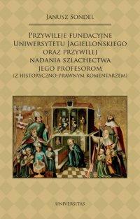 Przywileje fundacyjne Uniwersytetu Jagiellońskiego oraz przywilej nadania szlachectwa jego profesorom (z historyczno-prawnym komentarzem) - Janusz Sondel
