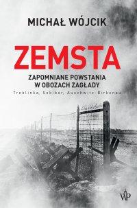 Zemsta. Zapomniane powstania w obozach Zagłady: Treblinka, Sobibór, Auschwitz-Birkenau - Michał Wójcik