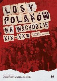 Losy Polaków na Wschodzie XIX–XX wiek. Repatriacje, przesiedlenia i osadnictwo - Jarosław Kita
