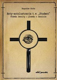 """Anty-autolustracja t.w. """"Student"""". Prawda Jezuity i prawda o Jezuicie - Bogusław Górka"""