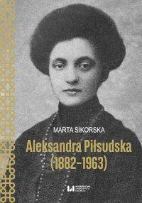 Aleksandra Piłsudska (1882–1963) - Marta Sikorska