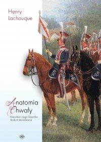 Anatomia chwały. Napoleon i jego Gwardia. Studium dowodzenia - Henry Lachouque