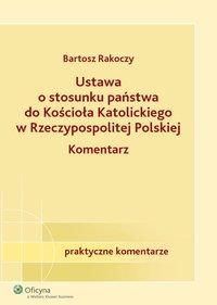 Ustawa o stosunku państwa do Kościoła Katolickiego Rzeczypospolitej Polskiej. Komentarz - Bartosz Rakoczy
