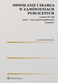 Odwołanie i skarga w zamówieniach publicznych Artykuły 505–590 ustawy - Prawo zamówień publicznych. Komentarz - Jarosław Jerzykowski