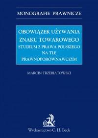 Obowiązek używania znaku towarowego Studium z prawa polskiego na tle prawnoporównawczym - Marcin Trzebiatowski
