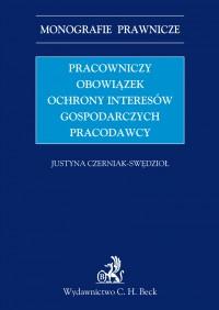 Pracowniczy obowiązek ochrony interesów gospodarczych pracodawcy - Justyna Czerniak-Swędzioł