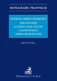 Podział nieruchomości gruntowej na podstawie ustawy o gospodarce nieruchomościami - Jerzy Kopyra