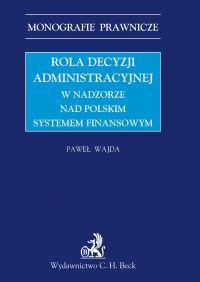 Rola decyzji administracyjnej w nadzorze nad polskim systemem finansowym - Paweł Wajda