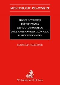Model interakcji postępowania przygotowawczego oraz postępowania głównego w procesie karnym - Jarosław Zagrodnik