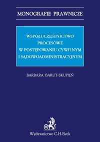 Współuczestnictwo procesowe w postępowaniu cywilnym i sądowoadministracyjnym - Barbara Barut-Skupień