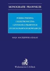 Forma pisemna i elektroniczna czynności prawnych. Studium prawnoporównawcze - Maja Maciejewska-Szałas