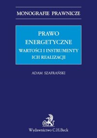 Prawo energetyczne. Wartości i instrumenty ich realizacji - Adam Szafrański