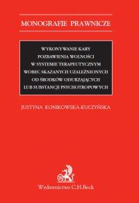 Wykonywanie kary pozbawienia wolności w systemie terapeutycznym wobec skazanych uzależnionych od środków odurzających lub substancji psychotropowych - Justyna Konikowska-Kuczyńska