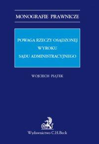 Powaga rzeczy osądzonej wyroku sądu administracyjnego - Wojciech Piątek