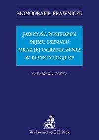Jawność posiedzeń Sejmu i Senatu oraz jej ograniczenia w Konstytucji RP - Katarzyna Górka