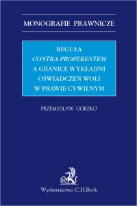 Reguła contra proferentem a granice wykładni oświadczeń woli w prawie cywilnym - Przemysław Gorzko