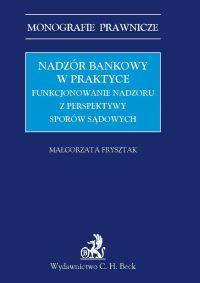 Nadzór bankowy w praktyce. Funkcjonowanie nadzoru z perspektywy sporów sądowych - Małgorzata Frysztak