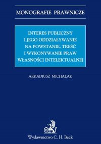 Interes publiczny i jego oddziaływanie na powstanie, treść i wykonywanie praw własności intelektualnej - Arkadiusz Michalak