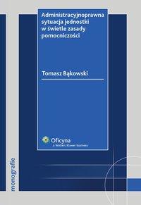 Administracyjnoprawna sytuacja jednostki w świetle zasady pomocniczości - Tomasz Bąkowski