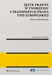 Język prawny w tworzeniu i transpozycji prawa Unii Europejskiej. Procesy hybrydyzacji - Agnieszka Doczekalska