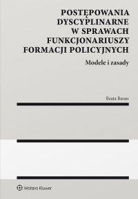Postępowania dyscyplinarne w sprawach funkcjonariuszy formacji policyjnych. Modele i zasady - Beata Baran