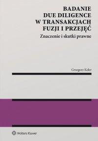 Badanie due diligence w transakcjach fuzji i przejęć. Znaczenie i skutki prawne - Grzegorz Keler
