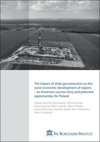 The impact of shale gas extraction on the socio-economic development of regions - an American success story and potential opportunities for Poland - Izabela Albrycht (red.)