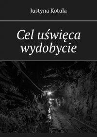 Cel uświęca wydobycie - Justyna Kotula