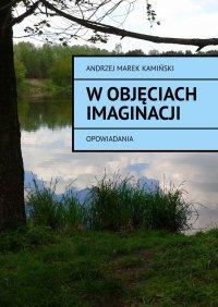 Wobjęciach imaginacji - Andrzej Kamiński