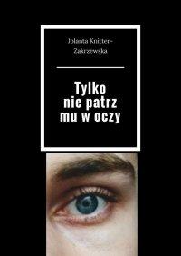 Tylko niepatrz mu woczy - Jolanta Knitter-Zakrzewska